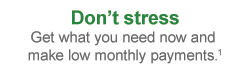 Don't Stress. Get what you need now and make low monthly payments.